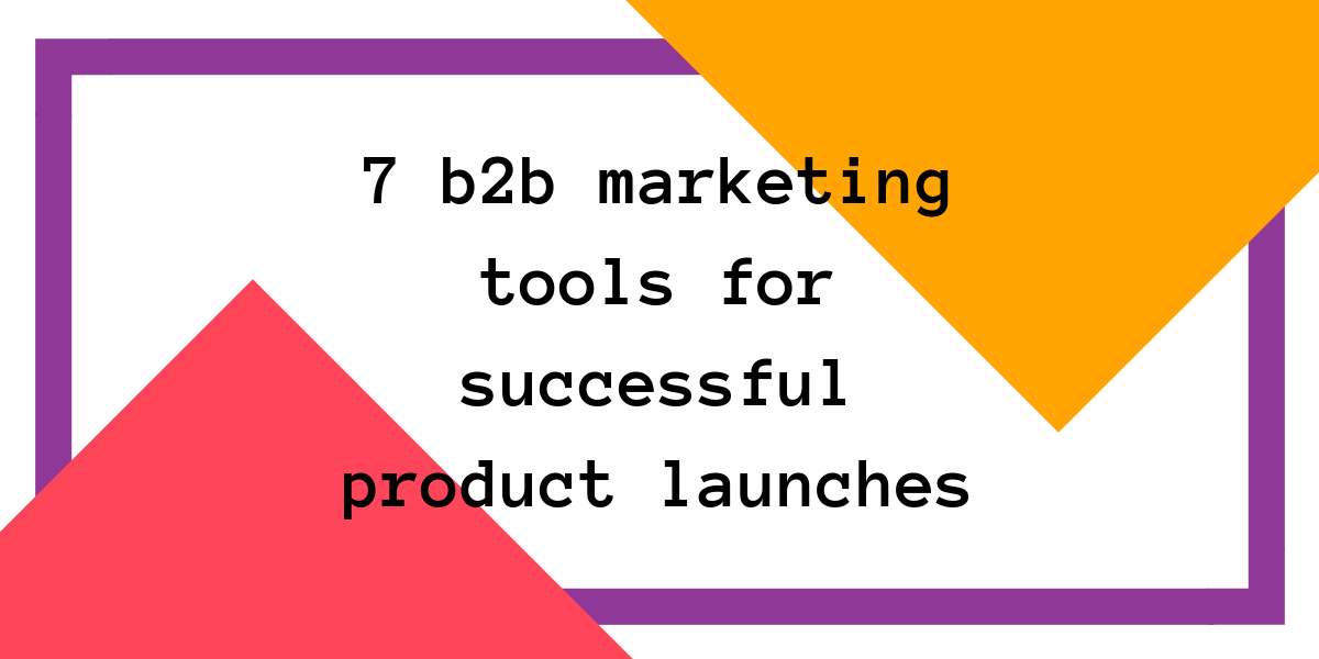 7 tools to maximie your chance of a successful b2b product launch.