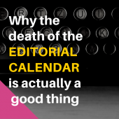 Why the death of the editorial calendar is actually a good thing